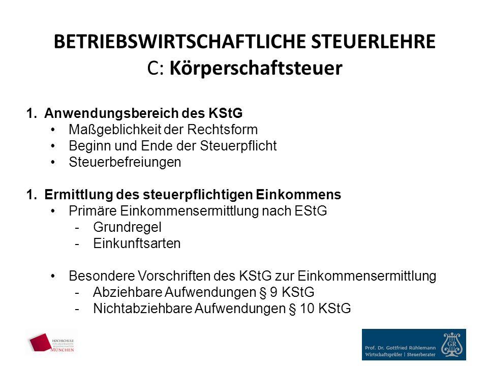 BETRIEBSWIRTSCHAFTLICHE STEUERLEHRE C: Körperschaftsteuer 1.Anwendungsbereich des KStG Maßgeblichkeit der Rechtsform Beginn und Ende der Steuerpflicht Steuerbefreiungen 1.Ermittlung des steuerpflichtigen Einkommens Primäre Einkommensermittlung nach EStG -Grundregel -Einkunftsarten Besondere Vorschriften des KStG zur Einkommensermittlung -Abziehbare Aufwendungen § 9 KStG -Nichtabziehbare Aufwendungen § 10 KStG