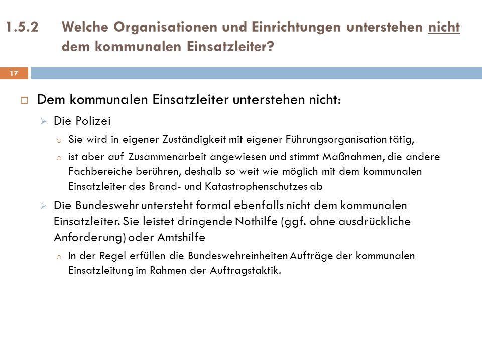 1.5.2Welche Organisationen und Einrichtungen unterstehen nicht dem kommunalen Einsatzleiter? Dem kommunalen Einsatzleiter unterstehen nicht: Die Poliz