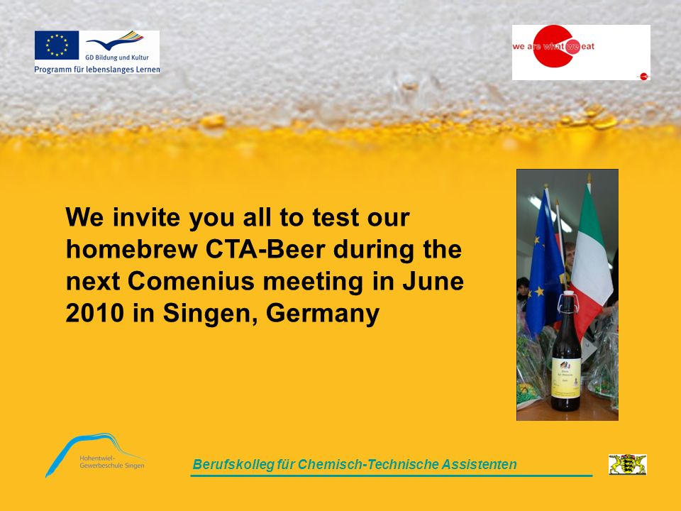 Berufskolleg für Chemisch-Technische Assistenten We invite you all to test our homebrew CTA-Beer during the next Comenius meeting in June 2010 in Singen, Germany