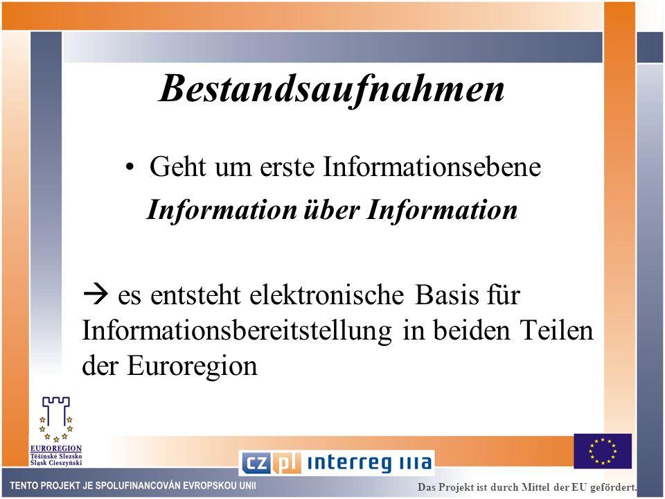 Bestandsaufnahmen Geht um erste Informationsebene Information über Information es entsteht elektronische Basis für Informationsbereitstellung in beiden Teilen der Euroregion Das Projekt ist durch Mittel der EU gefördert.