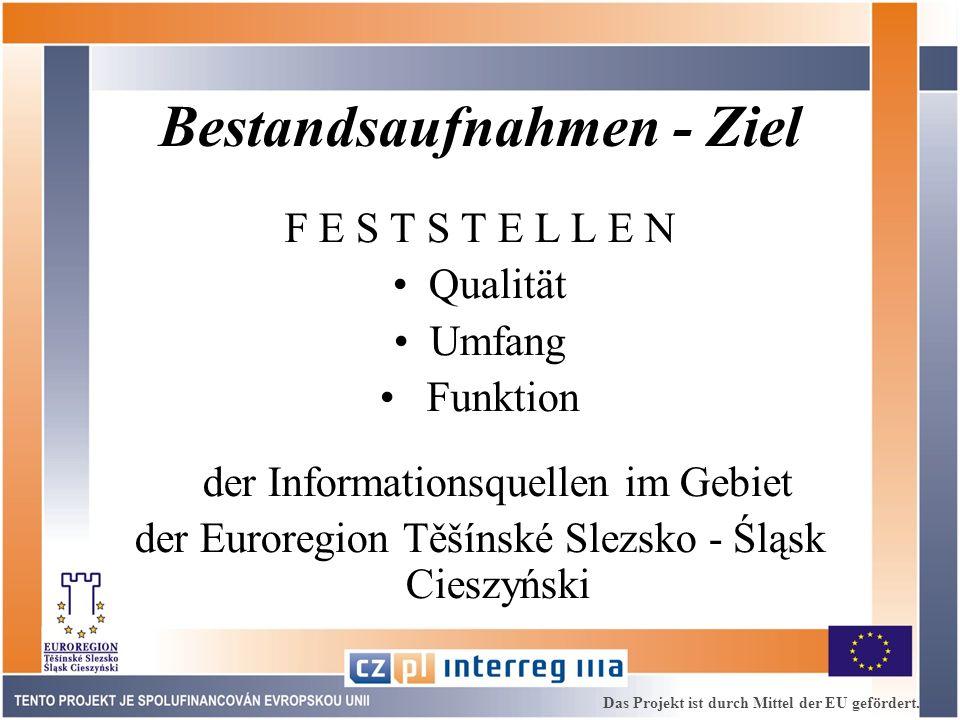 Bestandsaufnahmen - Ziel F E S T S T E L L E N Qualität Umfang Funktion der Informationsquellen im Gebiet der Euroregion Těšínské Slezsko - Śląsk Cieszyński Das Projekt ist durch Mittel der EU gefördert.