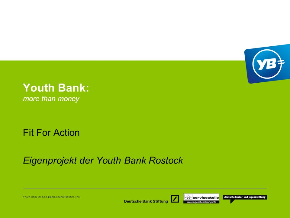 Youth Bank ist eine Gemeinschaftsaktion von: Youth Bank: more than money Fit For Action Eigenprojekt der Youth Bank Rostock