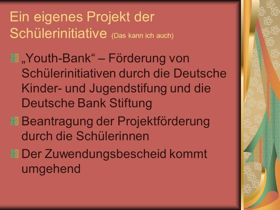 Ein eigenes Projekt der Schülerinitiative (Das kann ich auch) Youth-Bank – Förderung von Schülerinitiativen durch die Deutsche Kinder- und Jugendstifung und die Deutsche Bank Stiftung Beantragung der Projektförderung durch die Schülerinnen Der Zuwendungsbescheid kommt umgehend