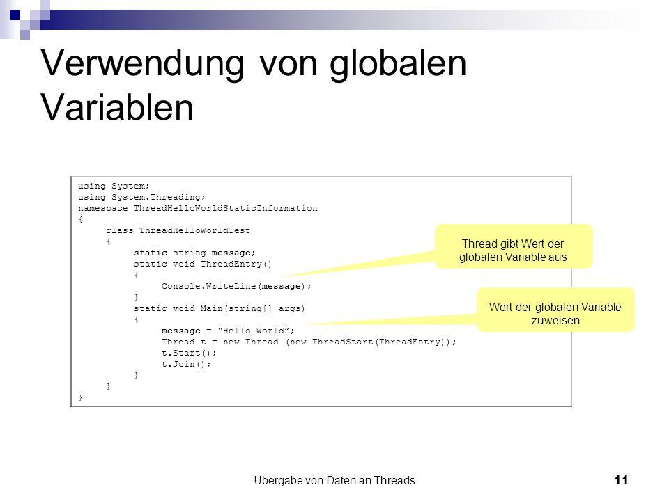 Übergabe von Daten an Threads11 Verwendung von globalen Variablen using System; using System.Threading; namespace ThreadHelloWorldStaticInformation { class ThreadHelloWorldTest { static string message; static void ThreadEntry() { Console.WriteLine(message); } static void Main(string[] args) { message = Hello World; Thread t = new Thread (new ThreadStart(ThreadEntry)); t.Start(); t.Join(); } Wert der globalen Variable zuweisen Thread gibt Wert der globalen Variable aus