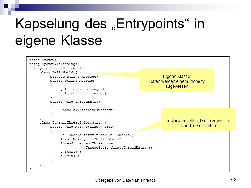 Übergabe von Daten an Threads12 Kapselung des Entrypoints in eigene Klasse using System; using System.Threading; namespace ThreadHelloWorld { class HelloWorld { private string message; public string Message { get{ return message;} set{ message = value;} } public void ThreadEntry() { Console.WriteLine(message); } class DynamicThreadInformation { static void Main(string[] args) { HelloWorld first = new HelloWorld(); first.Message = Hello World; Thread t = new Thread (new ThreadStart(first.ThreadEntry)); t.Start(); t.Join(); } Eigene Klasse: Daten werden einem Property zugewiesen Instanz erstellen, Daten zuweisen und Thread starten