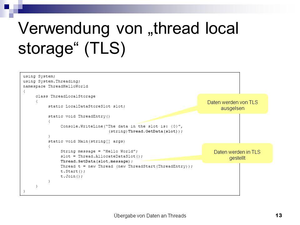 Übergabe von Daten an Threads13 Verwendung von thread local storage (TLS) using System; using System.Threading; namespace ThreadHelloWorld { class ThreadLocalStorage { static LocalDataStoreSlot slot; static void ThreadEntry() { Console.WriteLine(The data in the slot is: {0}, (string)Thread.GetData(slot)); } static void Main(string[] args) { String message = Hello World; slot = Thread.AllocateDataSlot(); Thread.SetData(slot,message); Thread t = new Thread (new ThreadStart(ThreadEntry)); t.Start(); t.Join(); } Daten werden in TLS gestellt Daten werden von TLS ausgelsen