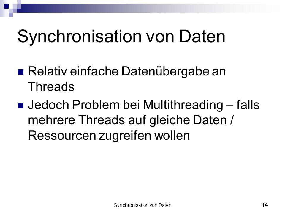 Synchronisation von Daten14 Synchronisation von Daten Relativ einfache Datenübergabe an Threads Jedoch Problem bei Multithreading – falls mehrere Threads auf gleiche Daten / Ressourcen zugreifen wollen