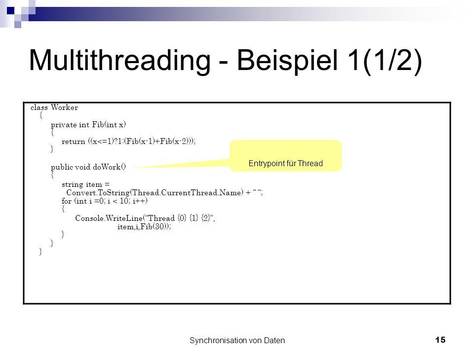 Synchronisation von Daten15 Multithreading - Beispiel 1(1/2) class Worker { private int Fib(int x) { return ((x<=1)?1:(Fib(x-1)+Fib(x-2))); } public void doWork() { string item = Convert.ToString(Thread.CurrentThread.Name) + ; for (int i =0; i < 10; i++) { Console.WriteLine(Thread {0} {1} {2}, item,i,Fib(30)); } Entrypoint für Thread