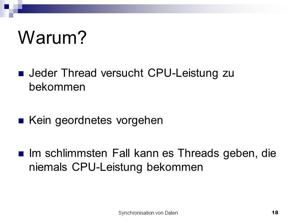 Synchronisation von Daten18 Warum? Jeder Thread versucht CPU-Leistung zu bekommen Kein geordnetes vorgehen Im schlimmsten Fall kann es Threads geben,