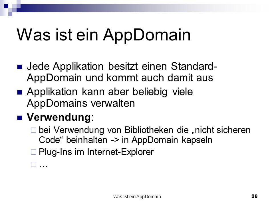 Was ist ein AppDomain28 Was ist ein AppDomain Jede Applikation besitzt einen Standard- AppDomain und kommt auch damit aus Applikation kann aber beliebig viele AppDomains verwalten Verwendung: bei Verwendung von Bibliotheken die nicht sicheren Code beinhalten -> in AppDomain kapseln Plug-Ins im Internet-Explorer …