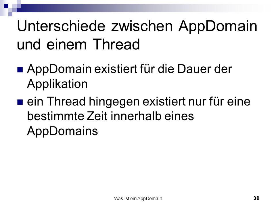 30 Unterschiede zwischen AppDomain und einem Thread AppDomain existiert für die Dauer der Applikation ein Thread hingegen existiert nur für eine bestimmte Zeit innerhalb eines AppDomains