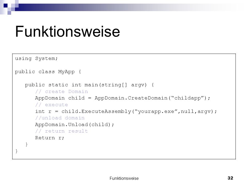 Funktionsweise32 Funktionsweise using System; public class MyApp { public static int main(string[] argv) { // create Domain AppDomain child = AppDomain.CreateDomain(childapp); // execute int r = child.ExecuteAssembly(yourapp.exe,null,argv); //unload domain AppDomain.Unload(child); // return result Return r; }