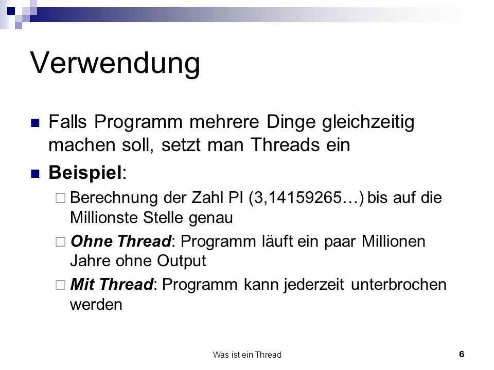 Was ist ein Thread6 Verwendung Falls Programm mehrere Dinge gleichzeitig machen soll, setzt man Threads ein Beispiel: Berechnung der Zahl PI (3,14159265…) bis auf die Millionste Stelle genau Ohne Thread: Programm läuft ein paar Millionen Jahre ohne Output Mit Thread: Programm kann jederzeit unterbrochen werden