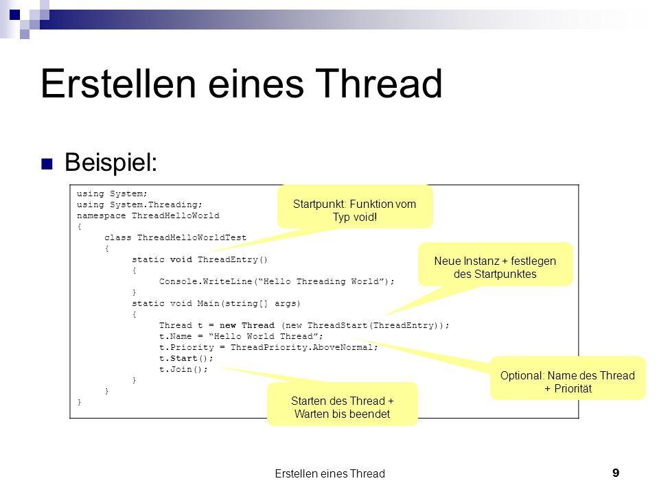 Erstellen eines Thread9 Beispiel: using System; using System.Threading; namespace ThreadHelloWorld { class ThreadHelloWorldTest { static void ThreadEntry() { Console.WriteLine(Hello Threading World); } static void Main(string[] args) { Thread t = new Thread (new ThreadStart(ThreadEntry)); t.Name = Hello World Thread; t.Priority = ThreadPriority.AboveNormal; t.Start(); t.Join(); } Neue Instanz + festlegen des Startpunktes Optional: Name des Thread + Priorität Starten des Thread + Warten bis beendet Startpunkt: Funktion vom Typ void!