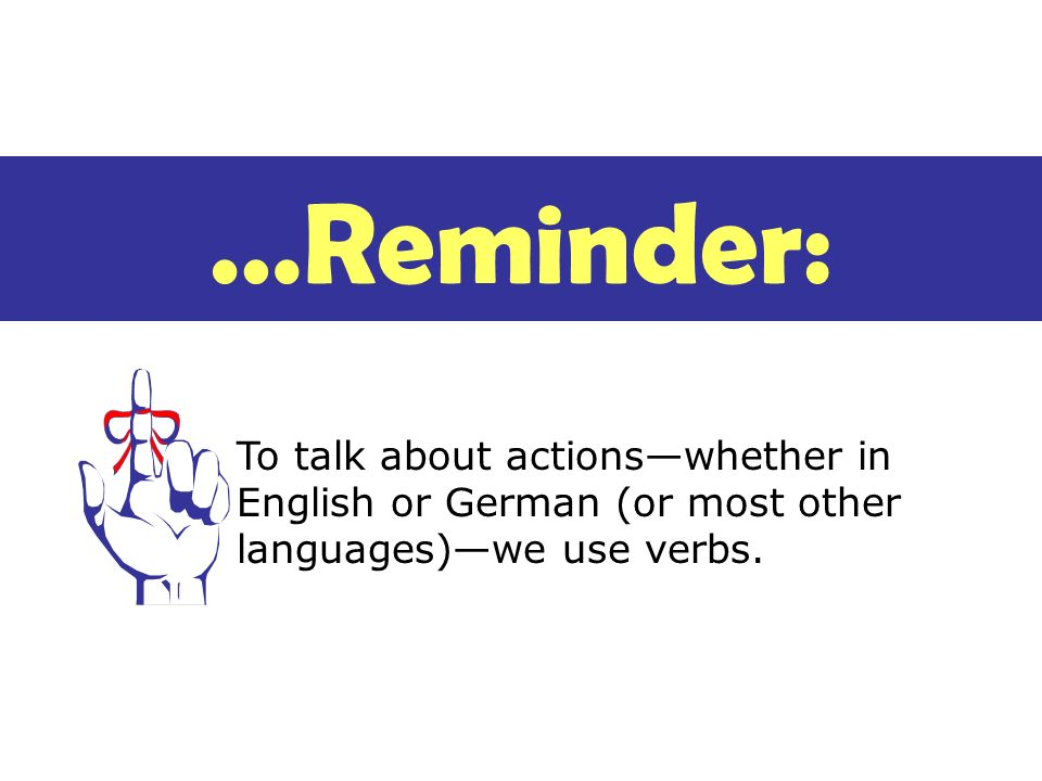 Key things about verbs A verb tells what the action is, and when it takes place.