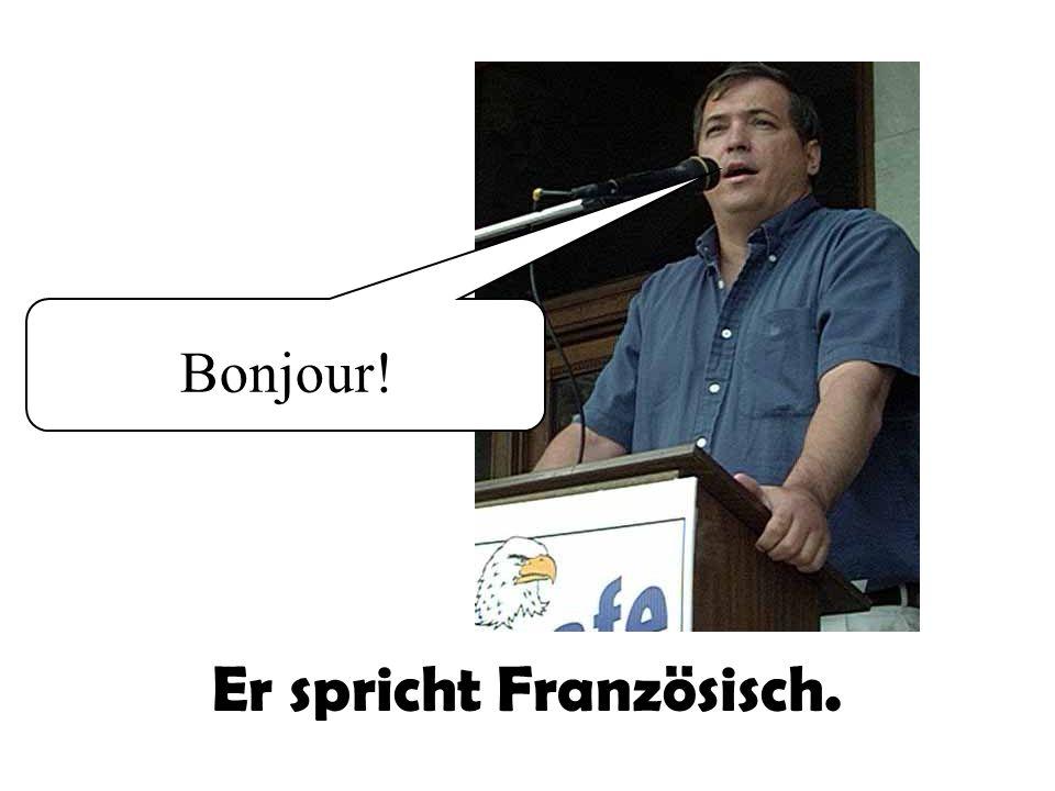 Bonjour! Er spricht Französisch.