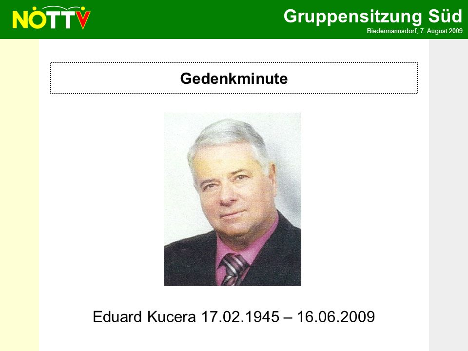 Gruppensitzung Süd Biedermannsdorf, 7. August 2009 Gedenkminute Eduard Kucera 17.02.1945 – 16.06.2009