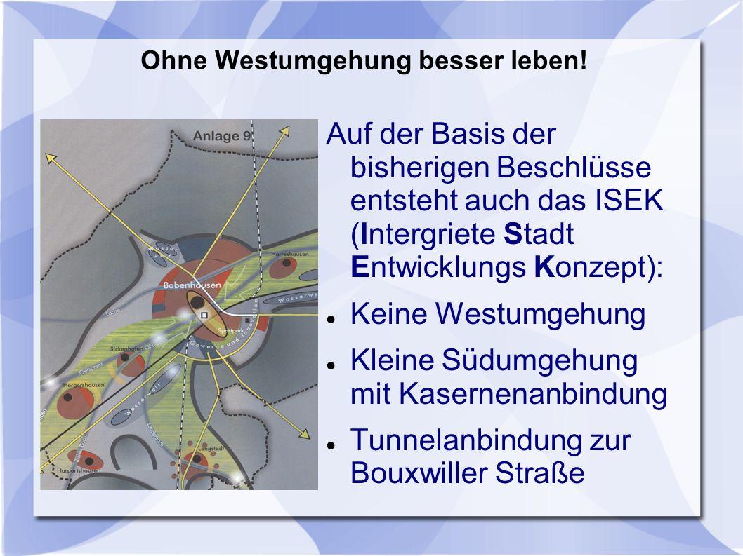Auf der Basis der bisherigen Beschlüsse entsteht auch das ISEK (Intergriete Stadt Entwicklungs Konzept): Keine Westumgehung Kleine Südumgehung mit Kasernenanbindung Tunnelanbindung zur Bouxwiller Straße Ohne Westumgehung besser leben!