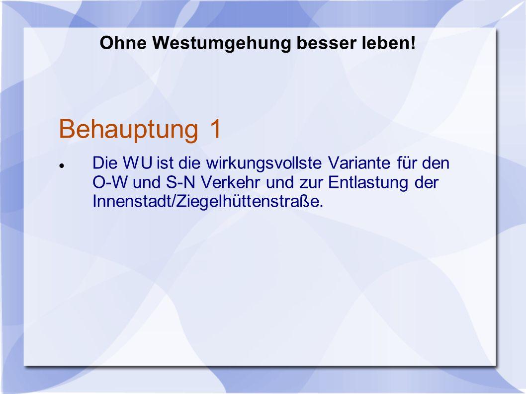 Behauptung 1 Die WU ist die wirkungsvollste Variante für den O-W und S-N Verkehr und zur Entlastung der Innenstadt/Ziegelhüttenstraße.