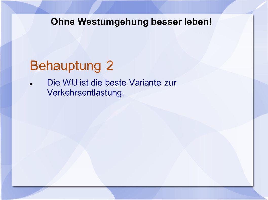 Behauptung 2 Die WU ist die beste Variante zur Verkehrsentlastung. Ohne Westumgehung besser leben!