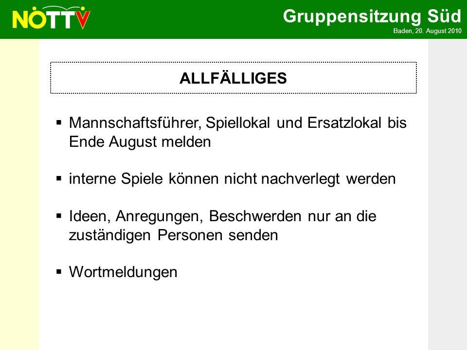 Gruppensitzung Süd Baden, 20. August 2010 ALLFÄLLIGES Mannschaftsführer, Spiellokal und Ersatzlokal bis Ende August melden interne Spiele können nicht
