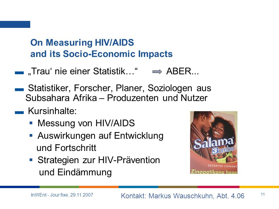 InWEnt - Jour fixe, 29.11.2007 11 On Measuring HIV/AIDS and its Socio-Economic Impacts Trau nie einer Statistik… ABER...