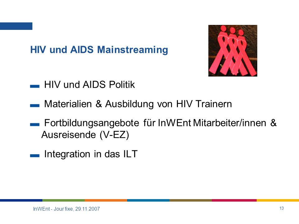 InWEnt - Jour fixe, 29.11.2007 13 HIV und AIDS Mainstreaming HIV und AIDS Politik Materialien & Ausbildung von HIV Trainern Fortbildungsangebote für InWEnt Mitarbeiter/innen & Ausreisende (V-EZ) Integration in das ILT