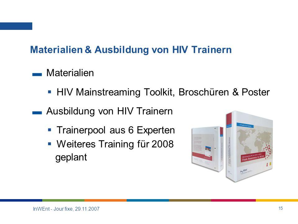 InWEnt - Jour fixe, 29.11.2007 15 Materialien HIV Mainstreaming Toolkit, Broschüren & Poster Ausbildung von HIV Trainern Trainerpool aus 6 Experten Weiteres Training für 2008 geplant Materialien & Ausbildung von HIV Trainern