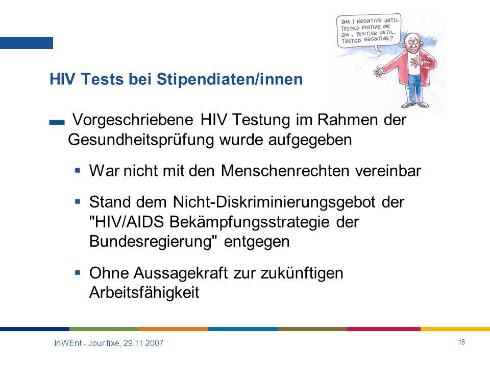 InWEnt - Jour fixe, 29.11.2007 18 HIV Tests bei Stipendiaten/innen Vorgeschriebene HIV Testung im Rahmen der Gesundheitsprüfung wurde aufgegeben War nicht mit den Menschenrechten vereinbar Stand dem Nicht-Diskriminierungsgebot der HIV/AIDS Bekämpfungsstrategie der Bundesregierung entgegen Ohne Aussagekraft zur zukünftigen Arbeitsfähigkeit