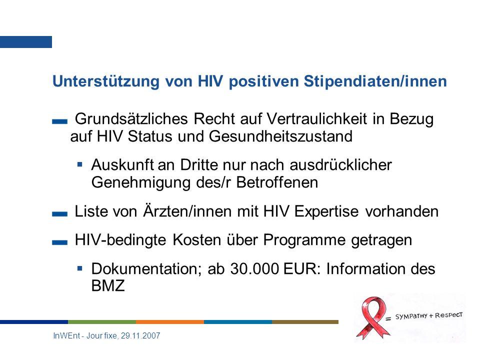 InWEnt - Jour fixe, 29.11.2007 19 Unterstützung von HIV positiven Stipendiaten/innen Grundsätzliches Recht auf Vertraulichkeit in Bezug auf HIV Status und Gesundheitszustand Auskunft an Dritte nur nach ausdrücklicher Genehmigung des/r Betroffenen Liste von Ärzten/innen mit HIV Expertise vorhanden HIV-bedingte Kosten über Programme getragen Dokumentation; ab 30.000 EUR: Information des BMZ
