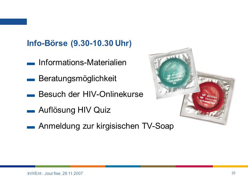 InWEnt - Jour fixe, 29.11.2007 20 Info-Börse (9.30-10.30 Uhr) Informations-Materialien Beratungsmöglichkeit Besuch der HIV-Onlinekurse Auflösung HIV Quiz Anmeldung zur kirgisischen TV-Soap