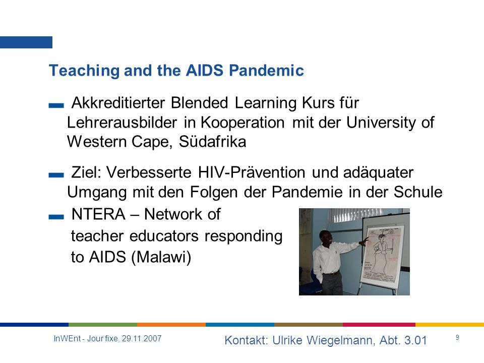 InWEnt - Jour fixe, Teaching and the AIDS Pandemic Akkreditierter Blended Learning Kurs für Lehrerausbilder in Kooperation mit der University of Western Cape, Südafrika Ziel: Verbesserte HIV-Prävention und adäquater Umgang mit den Folgen der Pandemie in der Schule NTERA – Network of teacher educators responding to AIDS (Malawi) Kontakt: Ulrike Wiegelmann, Abt.