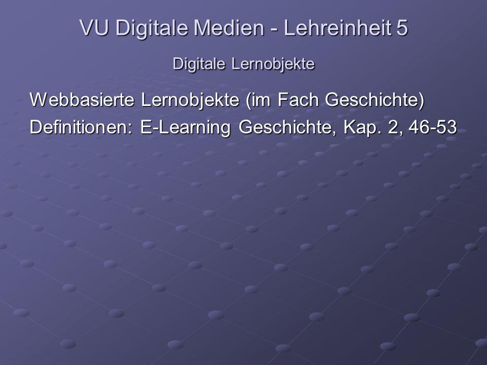 VU Digitale Medien - Lehreinheit 5 Digitale Lernobjekte Webbasierte Lernobjekte (im Fach Geschichte) Definitionen: E-Learning Geschichte, Kap.