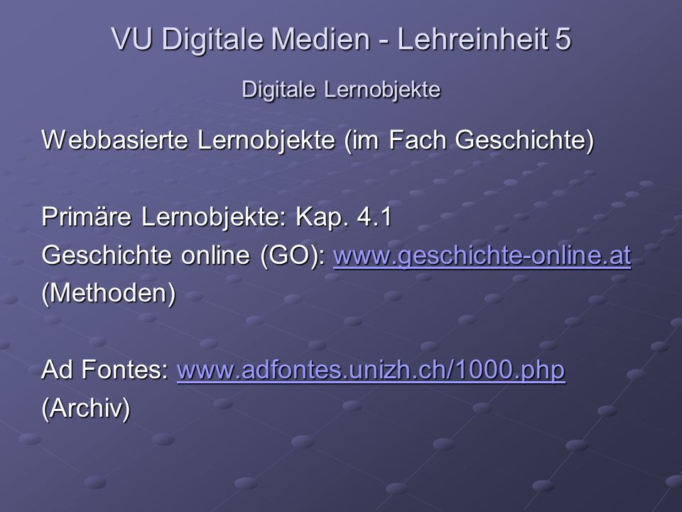 VU Digitale Medien - Lehreinheit 5 Digitale Lernobjekte Webbasierte Lernobjekte (im Fach Geschichte) Primäre Lernobjekte: Kap.