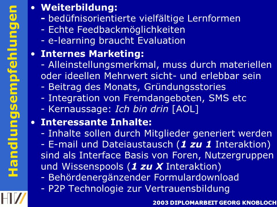 2003 DIPLOMARBEIT GEORG KNOBLOCH Handlungsempfehlungen Weiterbildung: - bedüfnisorientierte vielfältige Lernformen - Echte Feedbackmöglichkeiten - e-learning braucht Evaluation Internes Marketing: - Alleinstellungsmerkmal, muss durch materiellen oder ideellen Mehrwert sicht- und erlebbar sein - Beitrag des Monats, Gründungsstories - Integration von Fremdangeboten, SMS etc - Kernaussage: Ich bin drin [AOL] Interessante Inhalte: - Inhalte sollen durch Mitglieder generiert werden - E-mail und Dateiaustausch (1 zu 1 Interaktion) sind als Interface Basis von Foren, Nutzergruppen und Wissenspools (1 zu X Interaktion) - Behördenergänzender Formulardownload - P2P Technologie zur Vertrauensbildung