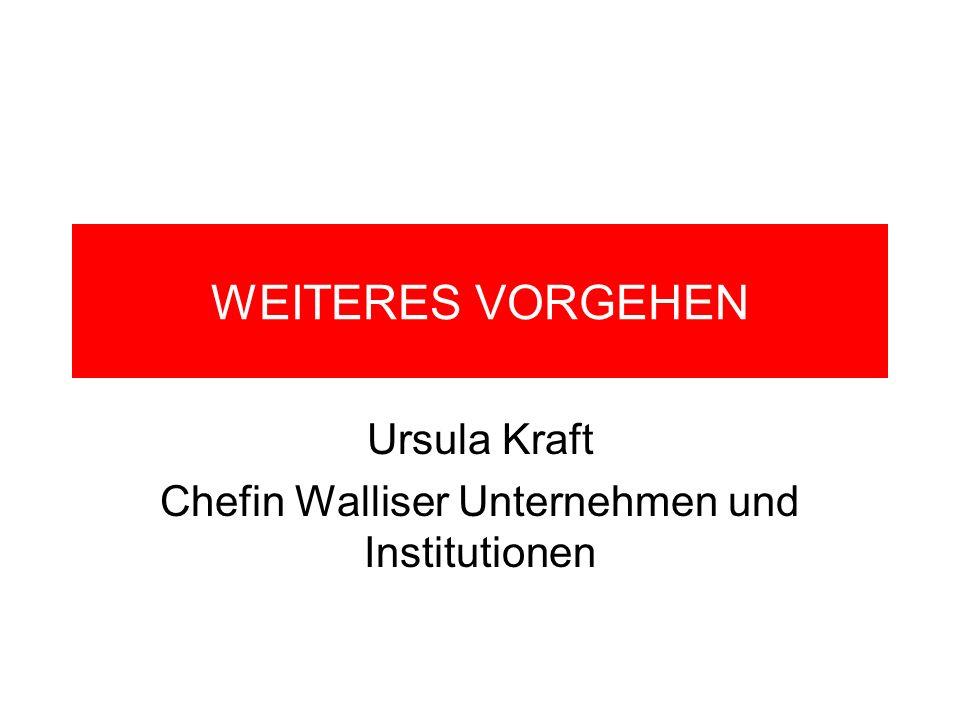 WEITERES VORGEHEN Ursula Kraft Chefin Walliser Unternehmen und Institutionen