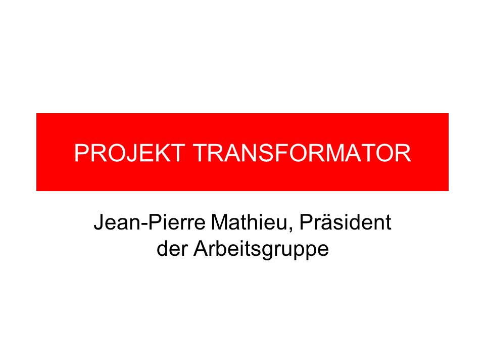 PROJEKT TRANSFORMATOR Jean-Pierre Mathieu, Präsident der Arbeitsgruppe