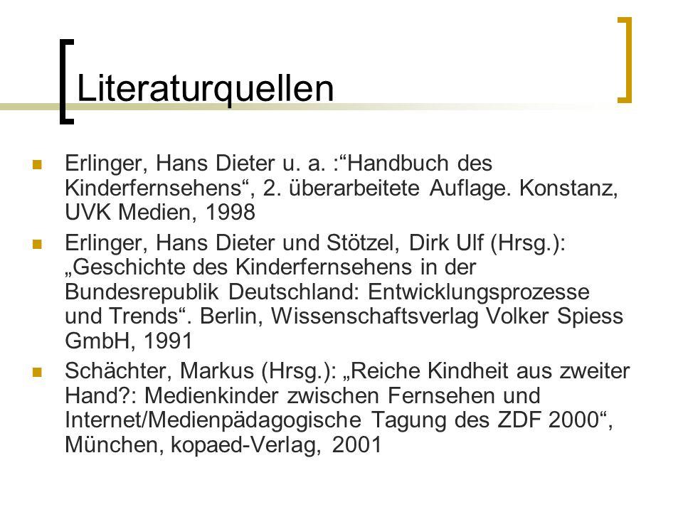 Literaturquellen Erlinger, Hans Dieter u. a. :Handbuch des Kinderfernsehens, 2. überarbeitete Auflage. Konstanz, UVK Medien, 1998 Erlinger, Hans Diete