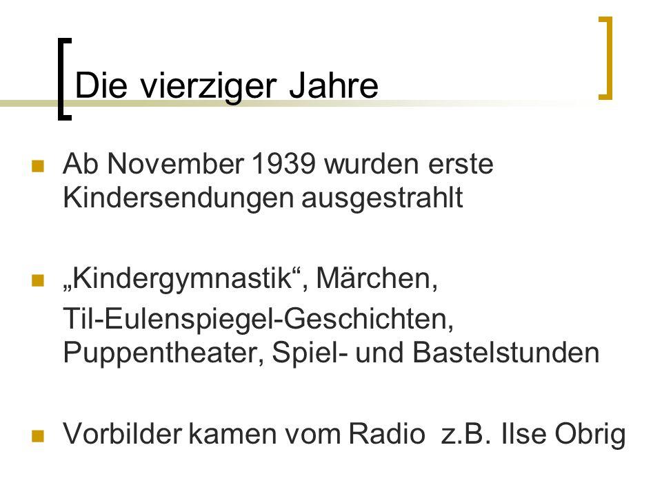 Die vierziger Jahre Ab November 1939 wurden erste Kindersendungen ausgestrahlt Kindergymnastik, Märchen, Til-Eulenspiegel-Geschichten, Puppentheater,