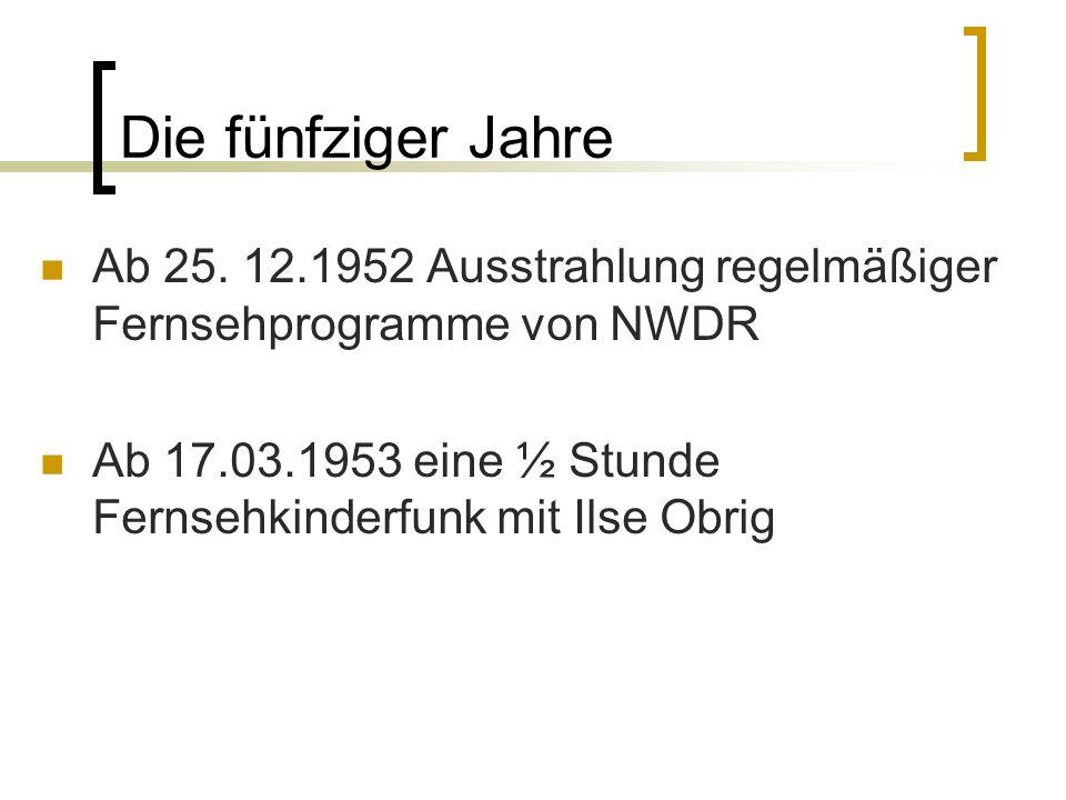 Die fünfziger Jahre Ab 25. 12.1952 Ausstrahlung regelmäßiger Fernsehprogramme von NWDR Ab 17.03.1953 eine ½ Stunde Fernsehkinderfunk mit Ilse Obrig