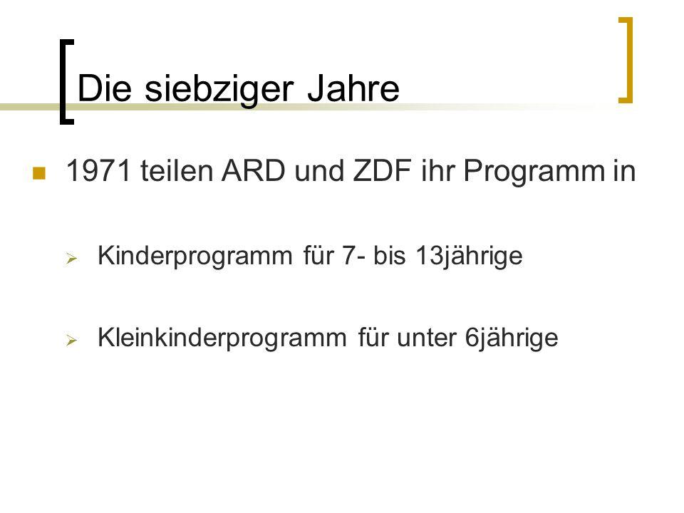 Die siebziger Jahre 1971 teilen ARD und ZDF ihr Programm in Kinderprogramm für 7- bis 13jährige Kleinkinderprogramm für unter 6jährige