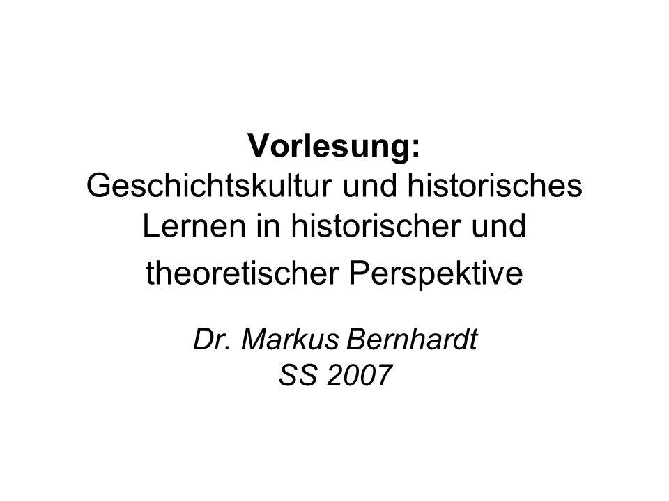 Vorlesung: Geschichtskultur und historisches Lernen in historischer und theoretischer Perspektive Dr. Markus Bernhardt SS 2007