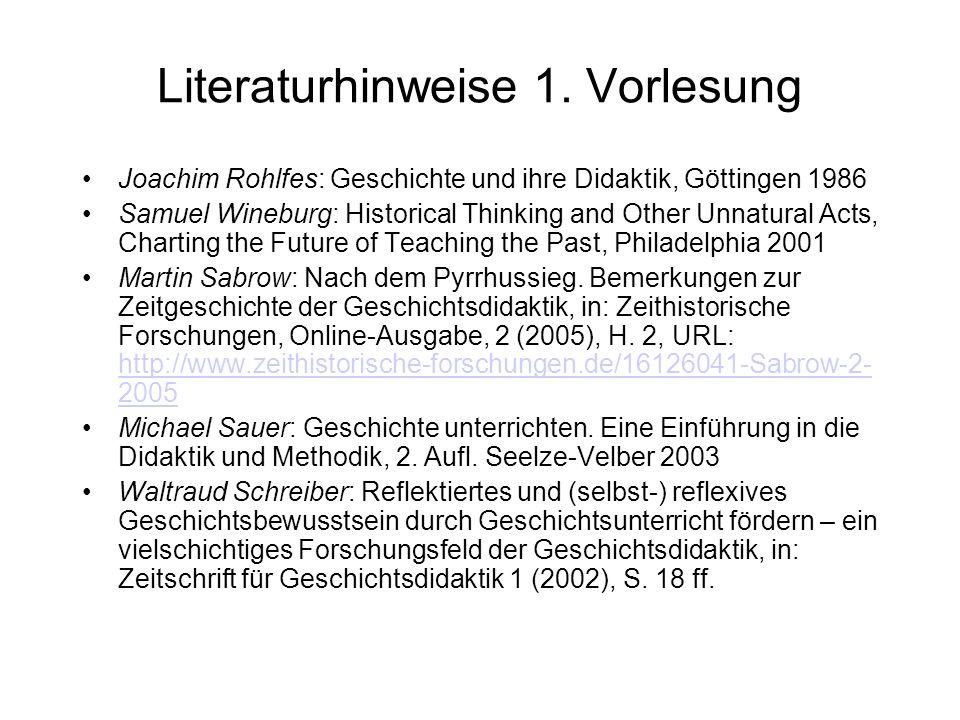 Literaturhinweise 1. Vorlesung Joachim Rohlfes: Geschichte und ihre Didaktik, Göttingen 1986 Samuel Wineburg: Historical Thinking and Other Unnatural