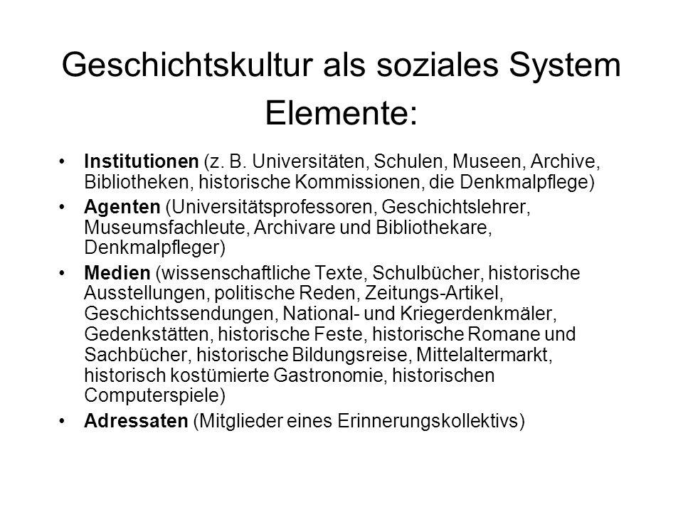 Geschichtskultur als soziales System Elemente: Institutionen (z. B. Universitäten, Schulen, Museen, Archive, Bibliotheken, historische Kommissionen, d
