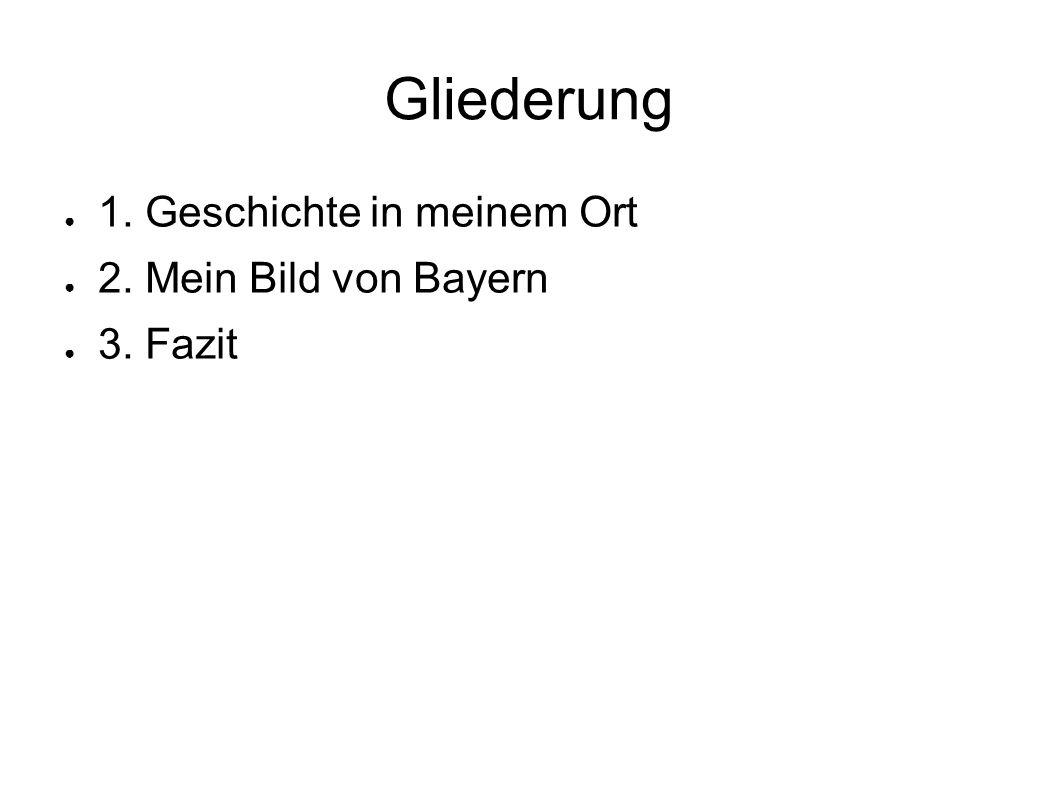 Gliederung 1. Geschichte in meinem Ort 2. Mein Bild von Bayern 3. Fazit