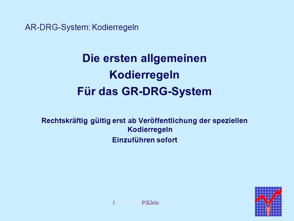 1P.Klein AR-DRG-System: Kodierregeln Die ersten allgemeinen Kodierregeln Für das GR-DRG-System Rechtskräftig gültig erst ab Veröffentlichung der spezi