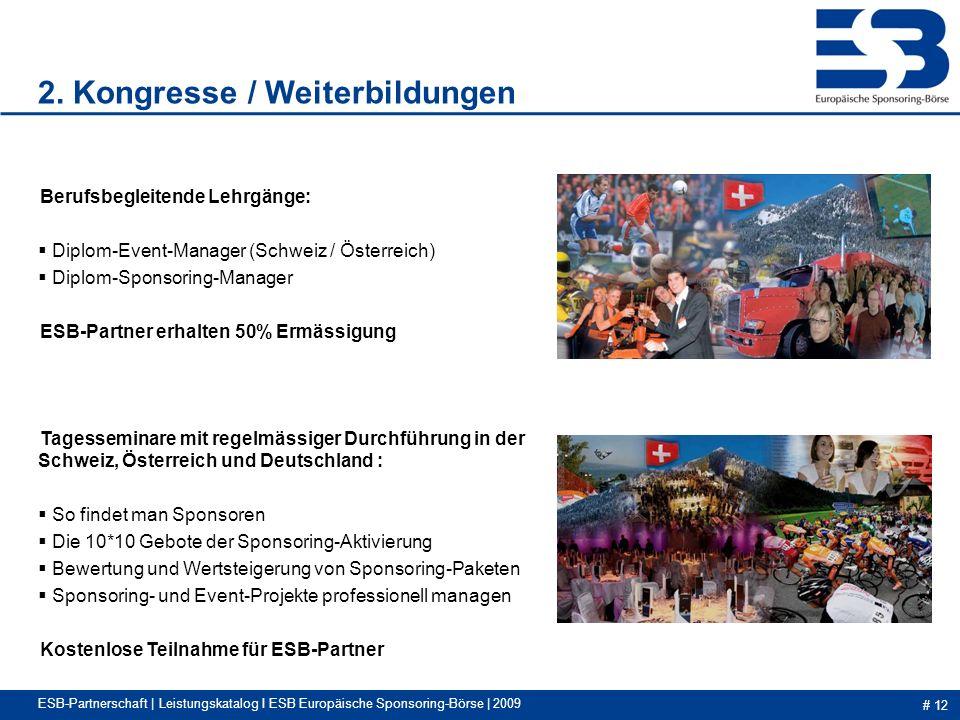 # 12 ESB-Partnerschaft | Leistungskatalog I ESB Europäische Sponsoring-Börse | 2009 Berufsbegleitende Lehrgänge: Diplom-Event-Manager (Schweiz / Österreich) Diplom-Sponsoring-Manager ESB-Partner erhalten 50% Ermässigung Tagesseminare mit regelmässiger Durchführung in der Schweiz, Österreich und Deutschland : So findet man Sponsoren Die 10*10 Gebote der Sponsoring-Aktivierung Bewertung und Wertsteigerung von Sponsoring-Paketen Sponsoring- und Event-Projekte professionell managen Kostenlose Teilnahme für ESB-Partner 2.