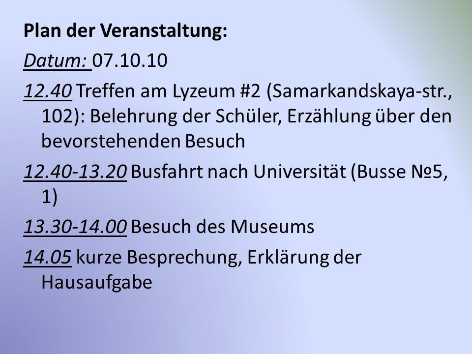 Plan der Veranstaltung: Datum: 07.10.10 12.40 Treffen am Lyzeum #2 (Samarkandskaya-str., 102): Belehrung der Schüler, Erzählung über den bevorstehende