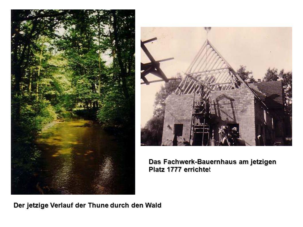 Das Fachwerk-Bauernhaus am jetzigen Platz 1777 errichte Das Fachwerk-Bauernhaus am jetzigen Platz 1777 errichtet Der jetzige Verlauf der Thune durch d