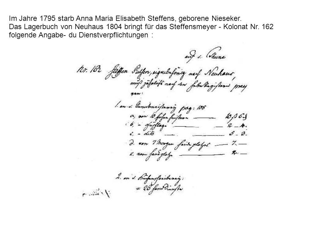 Im Jahre 1795 starb Anna Maria Elisabeth Steffens, geborene Nieseker. Das Lagerbuch von Neuhaus 1804 bringt für das Steffensmeyer - Kolonat Nr. 162 fo